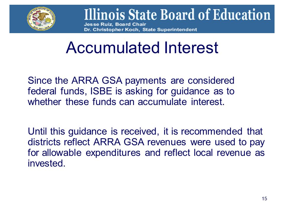 15 Accumulated Interest Since the ARRA GSA payments are considered federal funds, ISBE is asking for guidance as to whether these funds can accumulate