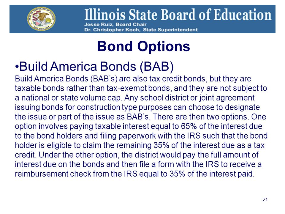21 Build America Bonds (BAB) Build America Bonds (BABs) are also tax credit bonds, but they are taxable bonds rather than tax-exempt bonds, and they are not subject to a national or state volume cap.