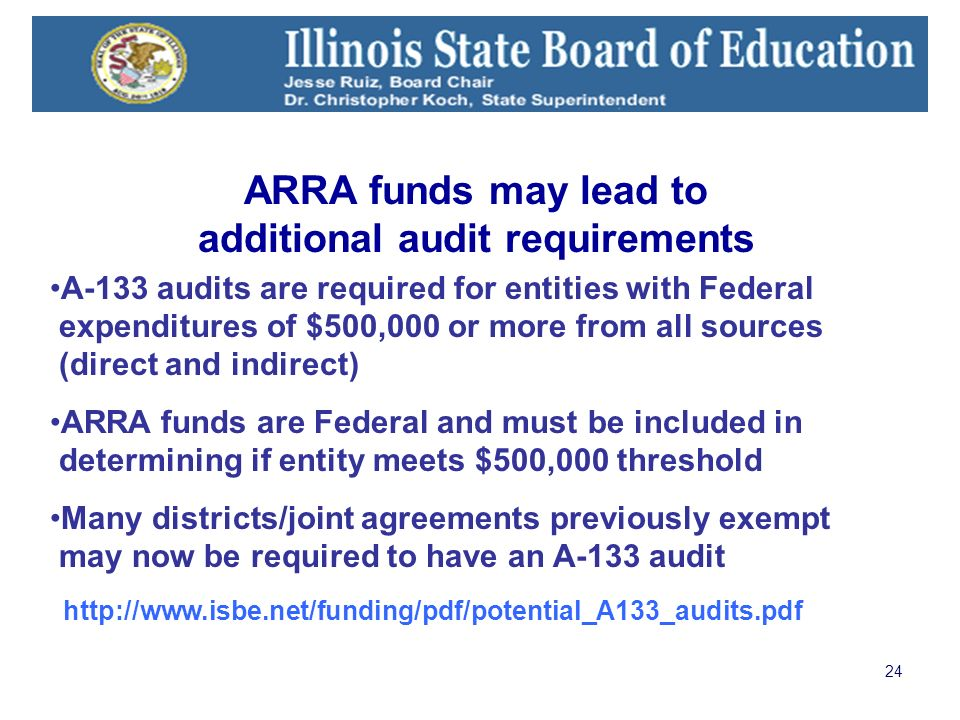 24 A-133 audits are required for entities with Federal expenditures of $500,000 or more from all sources (direct and indirect) ARRA funds are Federal and must be included in determining if entity meets $500,000 threshold Many districts/joint agreements previously exempt may now be required to have an A-133 audit http://www.isbe.net/funding/pdf/potential_A133_audits.pdf ARRA funds may lead to additional audit requirements