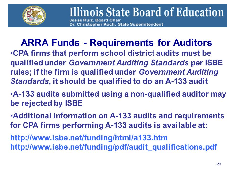 28 CPA firms that perform school district audits must be qualified under Government Auditing Standards per ISBE rules; if the firm is qualified under Government Auditing Standards, it should be qualified to do an A-133 audit A-133 audits submitted using a non-qualified auditor may be rejected by ISBE Additional information on A-133 audits and requirements for CPA firms performing A-133 audits is available at: http://www.isbe.net/funding/html/a133.htm http://www.isbe.net/funding/pdf/audit_qualifications.pdf ARRA Funds - Requirements for Auditors