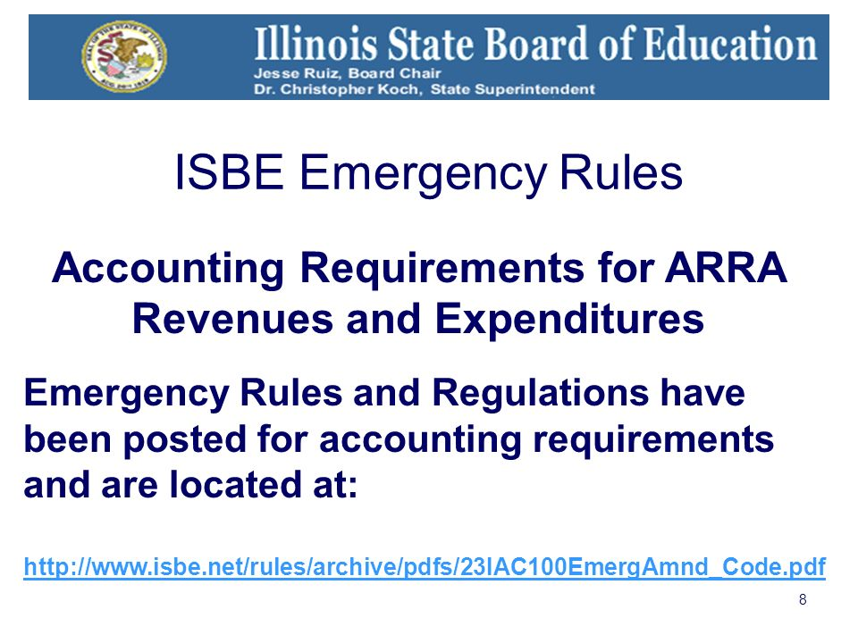 8 Emergency Rules and Regulations have been posted for accounting requirements and are located at: http://www.isbe.net/rules/archive/pdfs/23IAC100EmergAmnd_Code.pdf Accounting Requirements for ARRA Revenues and Expenditures ISBE Emergency Rules