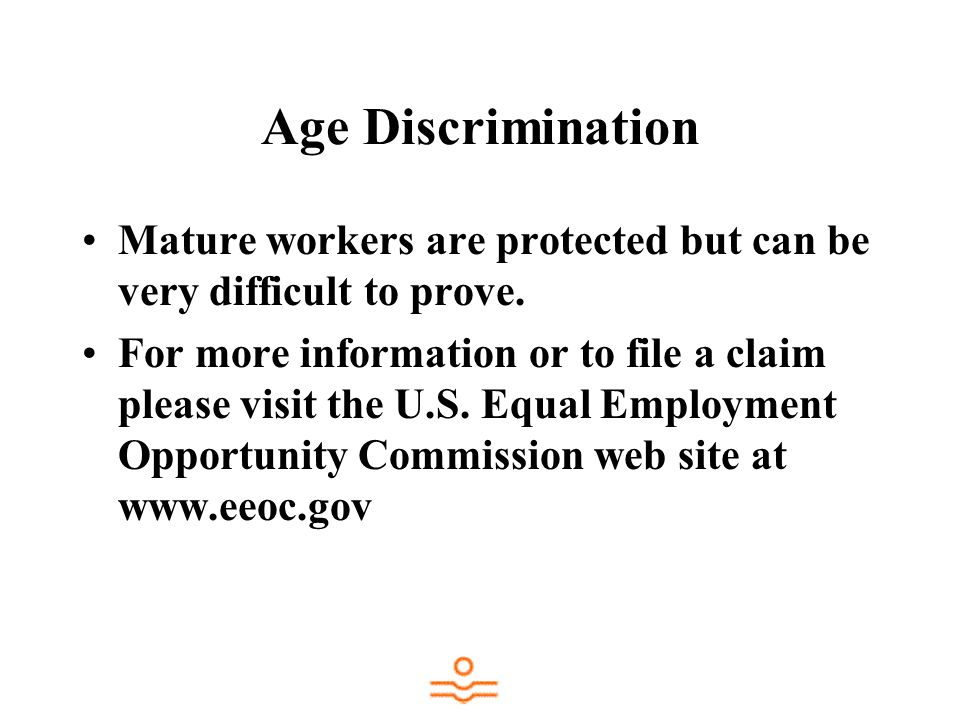 Age Discrimination Mature workers are protected but can be very difficult to prove. For more information or to file a claim please visit the U.S. Equa
