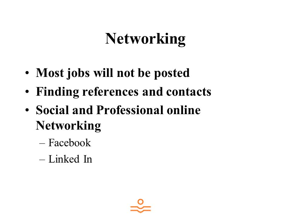 Networking Most jobs will not be posted Finding references and contacts Social and Professional online Networking –Facebook –Linked In