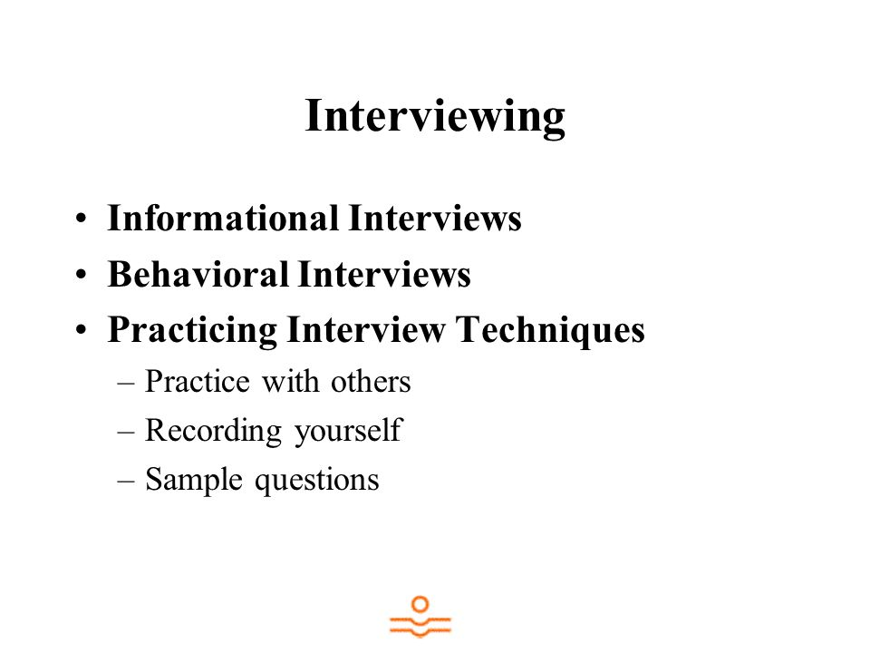 Interviewing Informational Interviews Behavioral Interviews Practicing Interview Techniques –Practice with others –Recording yourself –Sample question