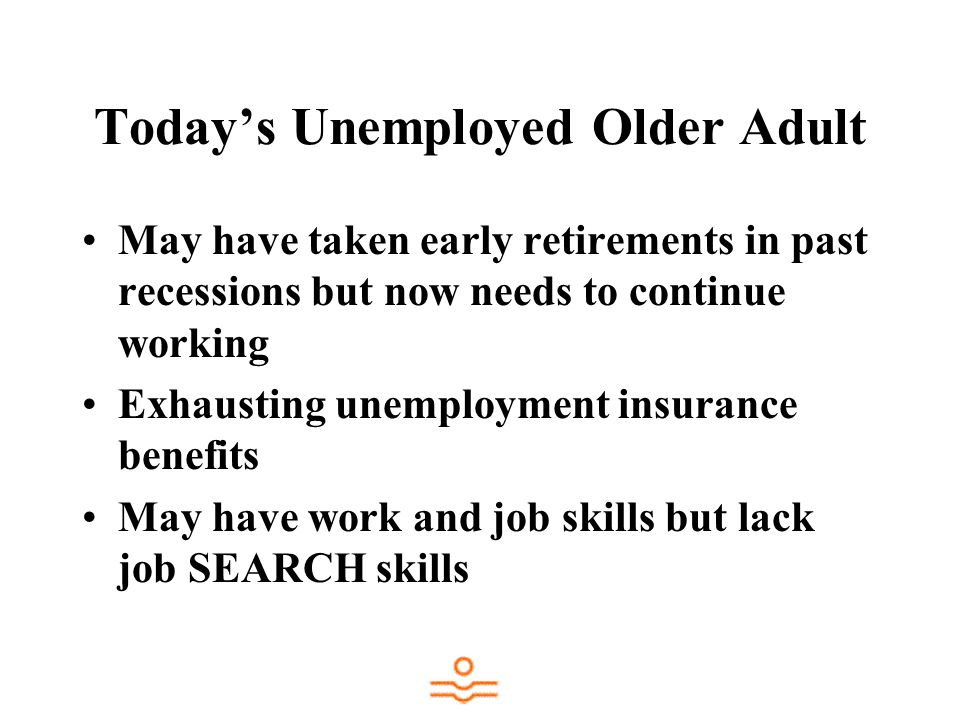 Todays Unemployed Older Adult May have taken early retirements in past recessions but now needs to continue working Exhausting unemployment insurance