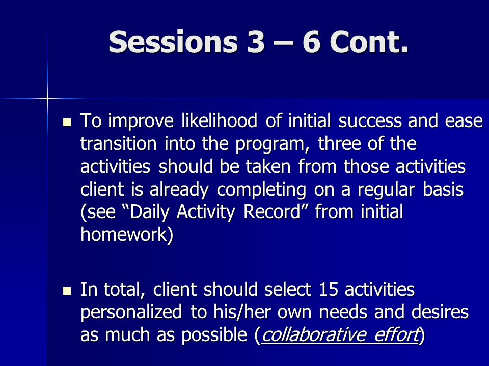 Sessions 3 – 6 Cont. To improve likelihood of initial success and ease transition into the program, three of the activities should be taken from those