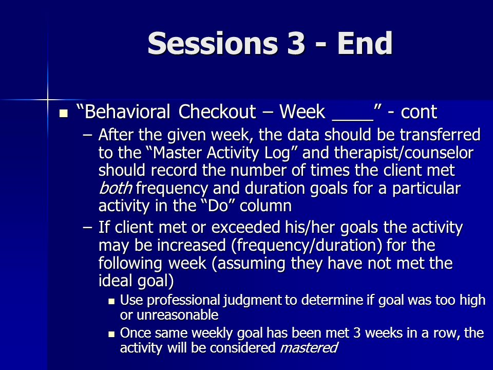 Sessions 3 - End Behavioral Checkout – Week ____ - cont Behavioral Checkout – Week ____ - cont –After the given week, the data should be transferred t