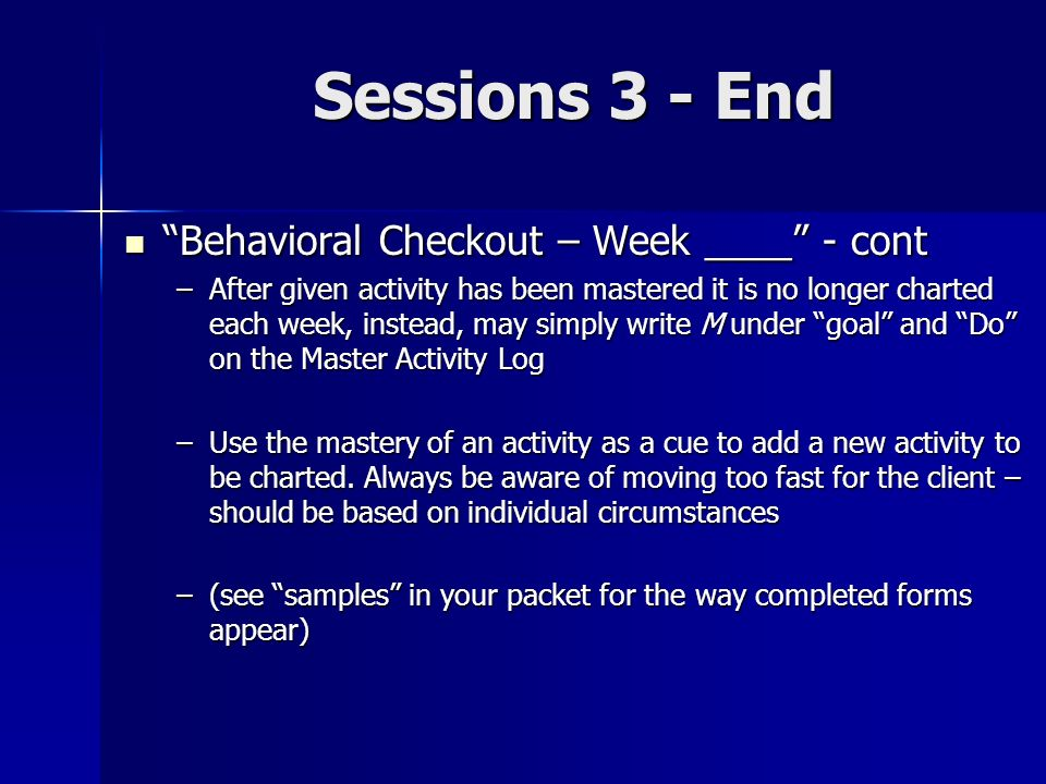 Sessions 3 - End Behavioral Checkout – Week ____ - cont Behavioral Checkout – Week ____ - cont –After given activity has been mastered it is no longer