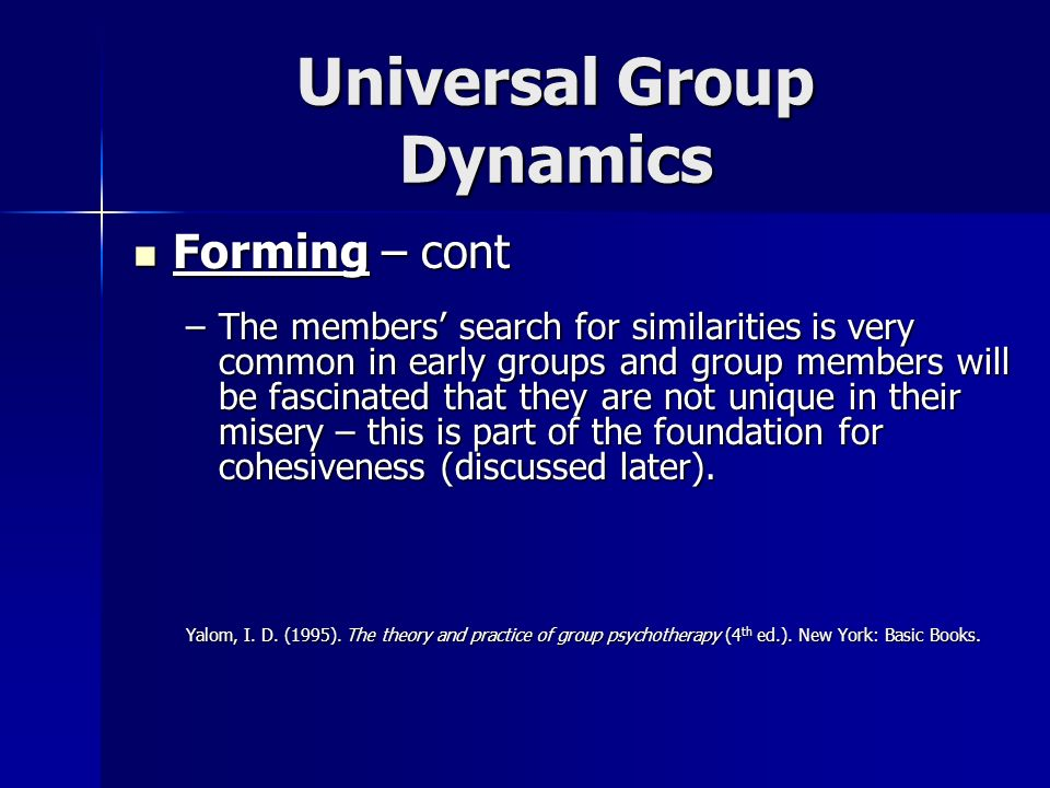 Universal Group Dynamics Forming – cont Forming – cont –The members search for similarities is very common in early groups and group members will be f