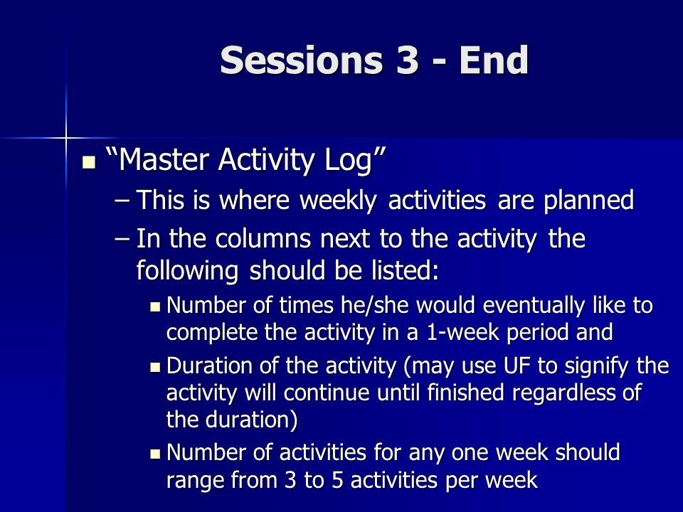 Sessions 3 - End Master Activity Log Master Activity Log –This is where weekly activities are planned –In the columns next to the activity the followi