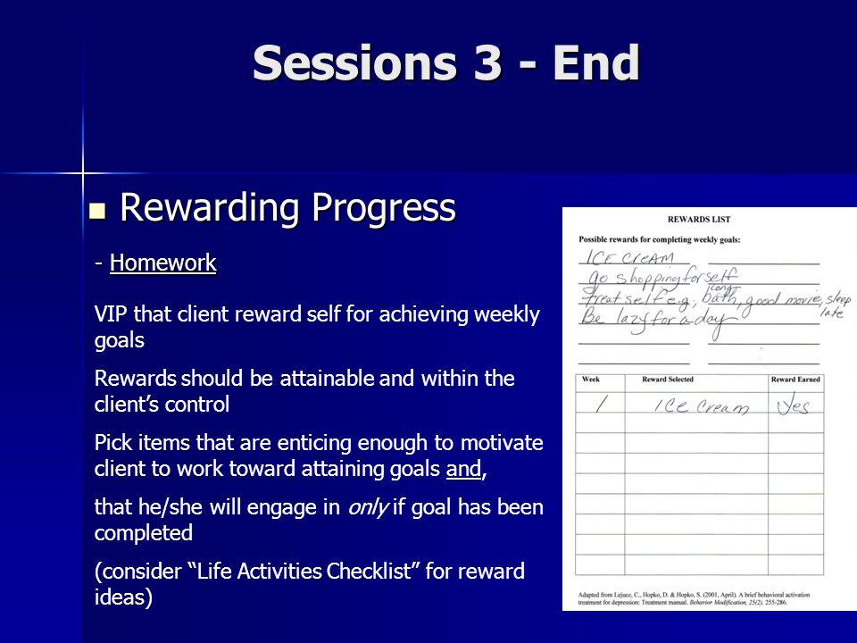 Sessions 3 - End Rewarding Progress Rewarding Progress - Homework VIP that client reward self for achieving weekly goals Rewards should be attainable