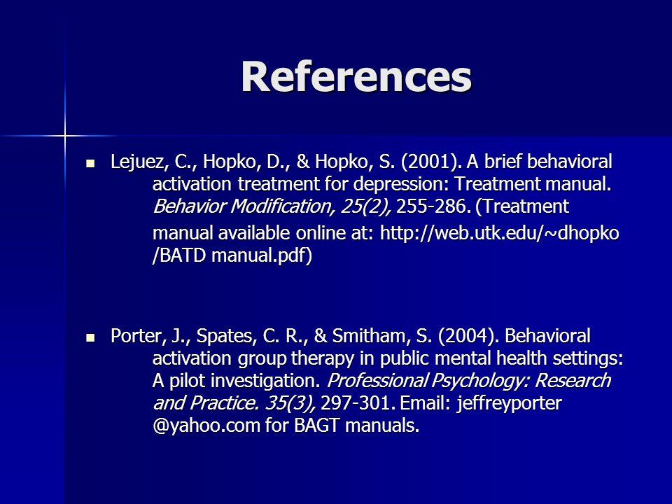 References Lejuez, C., Hopko, D., & Hopko, S. (2001). A brief behavioral activation treatment for depression: Treatment manual. Behavior Modification,