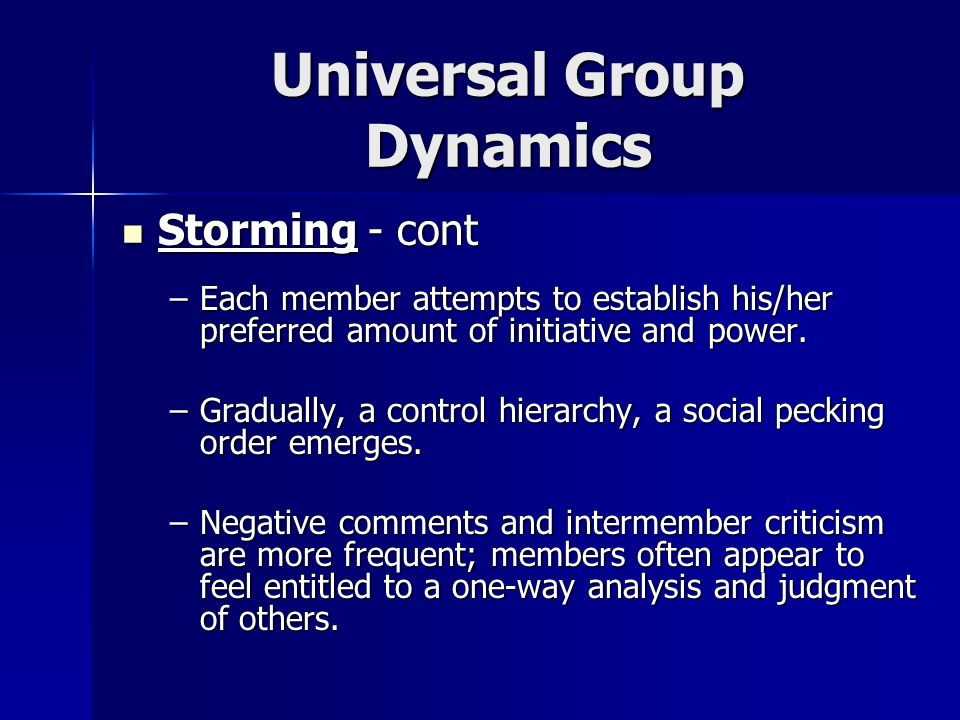 Universal Group Dynamics Storming - cont Storming - cont –Each member attempts to establish his/her preferred amount of initiative and power. –Gradual