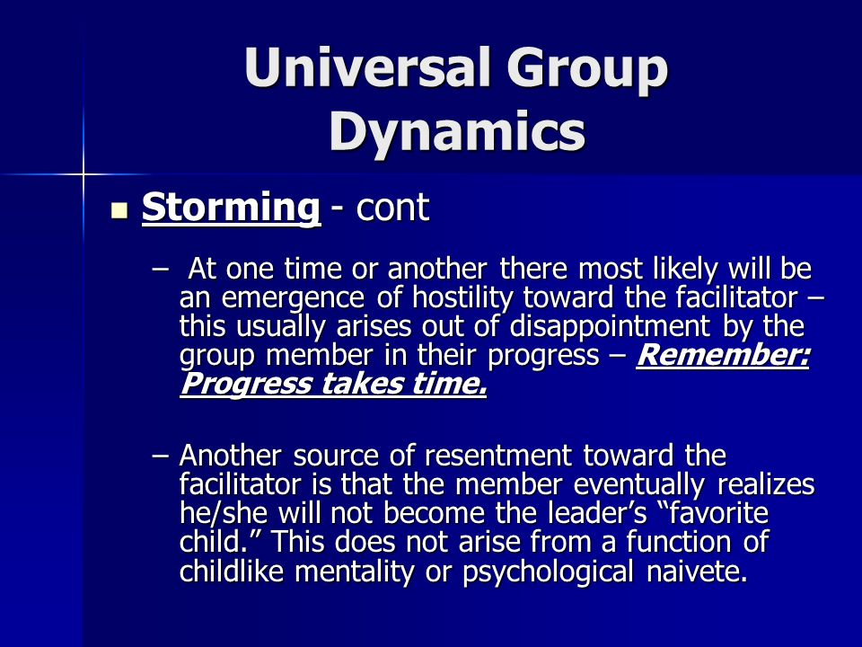 Universal Group Dynamics Storming - cont Storming - cont – At one time or another there most likely will be an emergence of hostility toward the facil