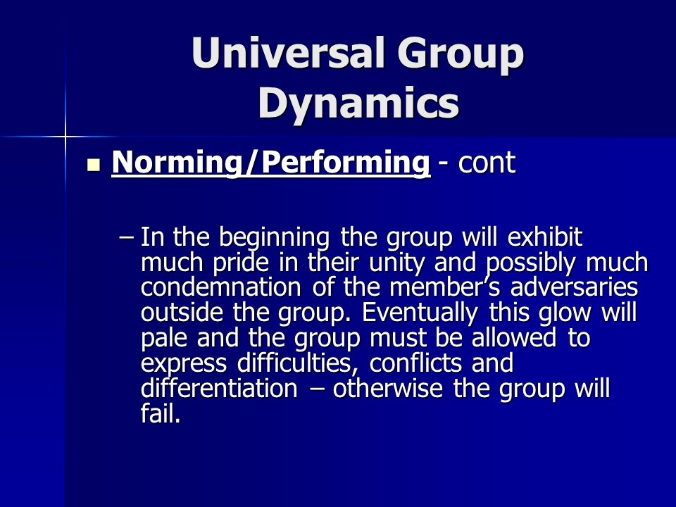 Universal Group Dynamics Norming/Performing - cont Norming/Performing - cont –In the beginning the group will exhibit much pride in their unity and po