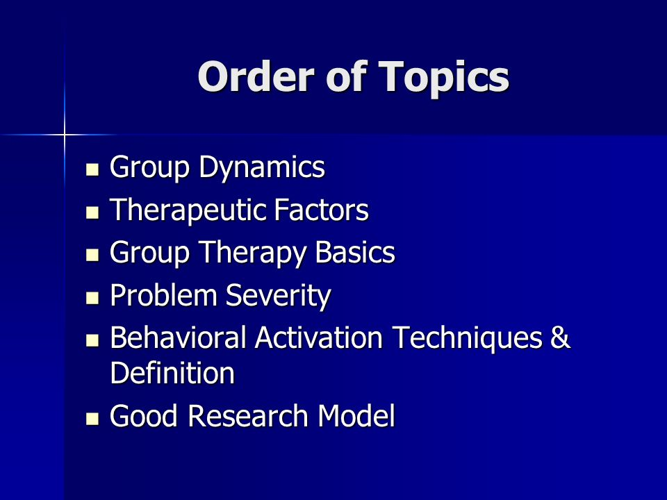 Order of Topics Group Dynamics Group Dynamics Therapeutic Factors Therapeutic Factors Group Therapy Basics Group Therapy Basics Problem Severity Probl