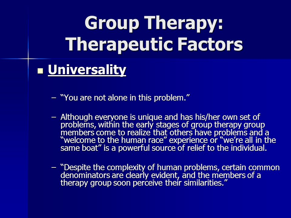 Group Therapy: Therapeutic Factors Universality Universality –You are not alone in this problem. –Although everyone is unique and has his/her own set