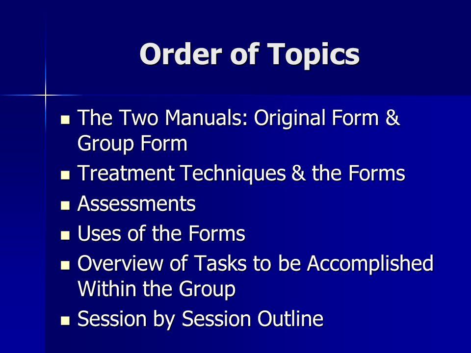 Order of Topics The Two Manuals: Original Form & Group Form The Two Manuals: Original Form & Group Form Treatment Techniques & the Forms Treatment Tec