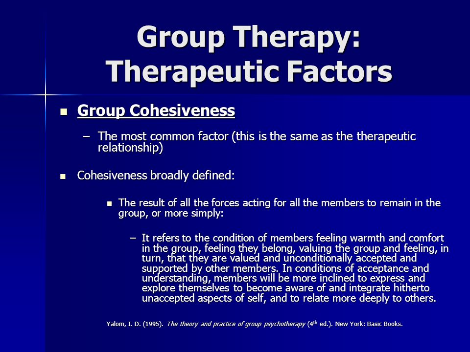 Group Therapy: Therapeutic Factors Group Cohesiveness Group Cohesiveness –The most common factor (this is the same as the therapeutic relationship) Co