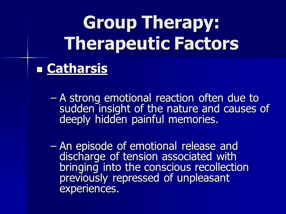 Group Therapy: Therapeutic Factors Catharsis Catharsis –A strong emotional reaction often due to sudden insight of the nature and causes of deeply hid