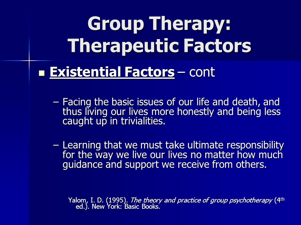 Group Therapy: Therapeutic Factors Existential Factors – cont Existential Factors – cont –Facing the basic issues of our life and death, and thus livi
