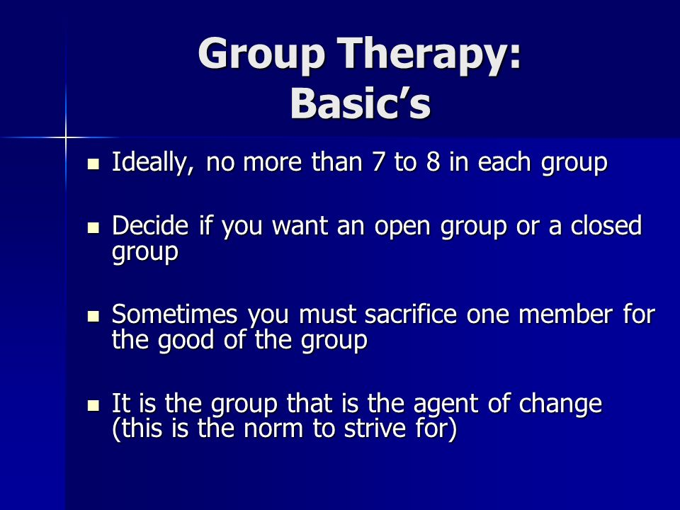 Group Therapy: Basics Ideally, no more than 7 to 8 in each group Ideally, no more than 7 to 8 in each group Decide if you want an open group or a clos