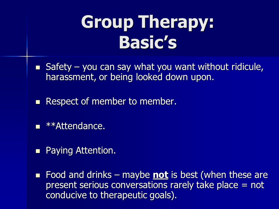 Group Therapy: Basics Safety – you can say what you want without ridicule, harassment, or being looked down upon. Safety – you can say what you want w