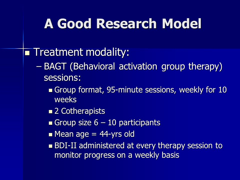 A Good Research Model Treatment modality: Treatment modality: –BAGT (Behavioral activation group therapy) sessions: Group format, 95-minute sessions,