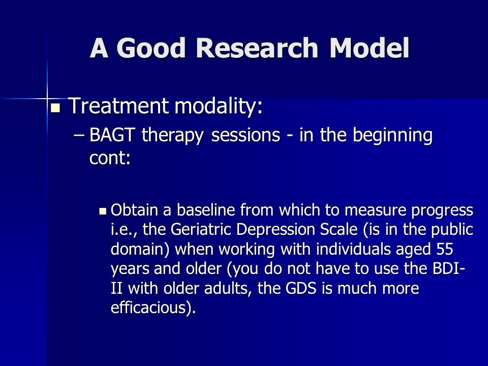 A Good Research Model Treatment modality: Treatment modality: –BAGT therapy sessions - in the beginning cont: Obtain a baseline from which to measure