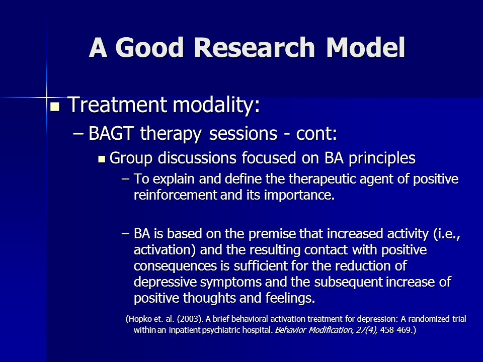 A Good Research Model Treatment modality: Treatment modality: –BAGT therapy sessions - cont: Group discussions focused on BA principles Group discussi