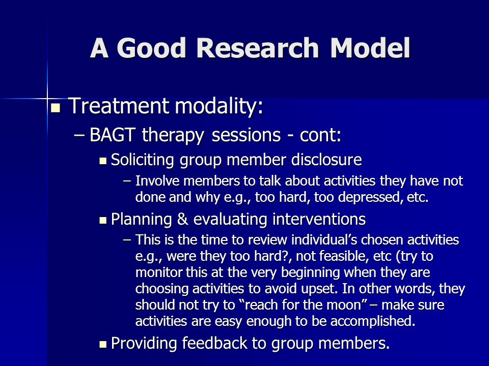 A Good Research Model Treatment modality: Treatment modality: –BAGT therapy sessions - cont: Soliciting group member disclosure Soliciting group membe