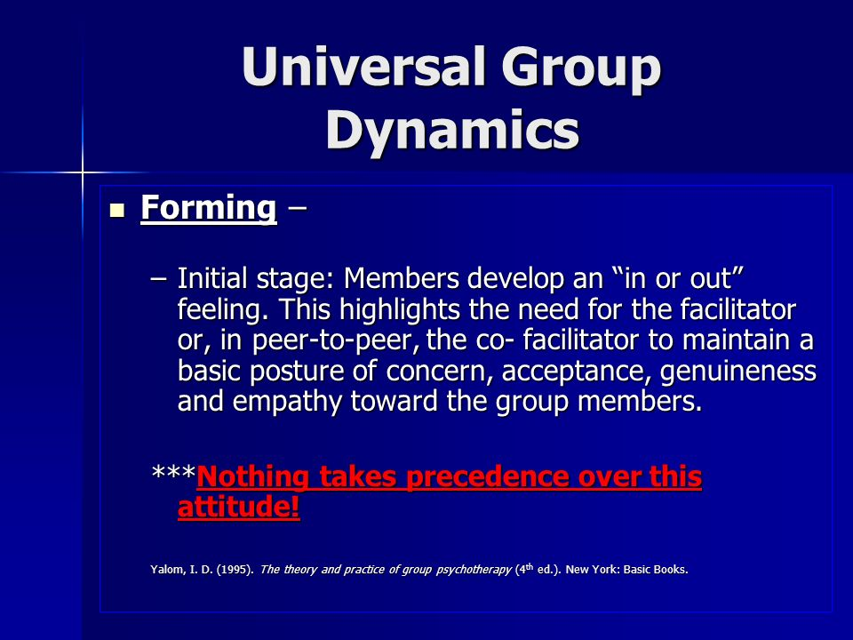 Universal Group Dynamics Storming – cont Storming – cont –Encourage members to express their anger or annoyance with you or the peer facilitator Yalom, I.