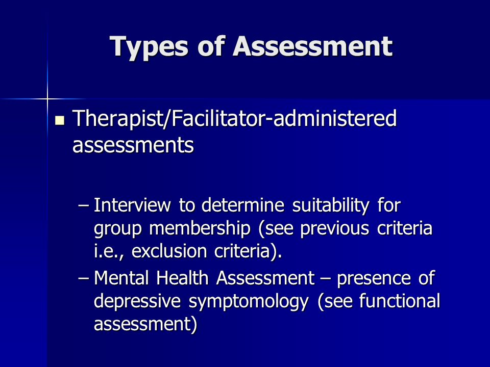 Types of Assessment Therapist/Facilitator-administered assessments Therapist/Facilitator-administered assessments –Interview to determine suitability