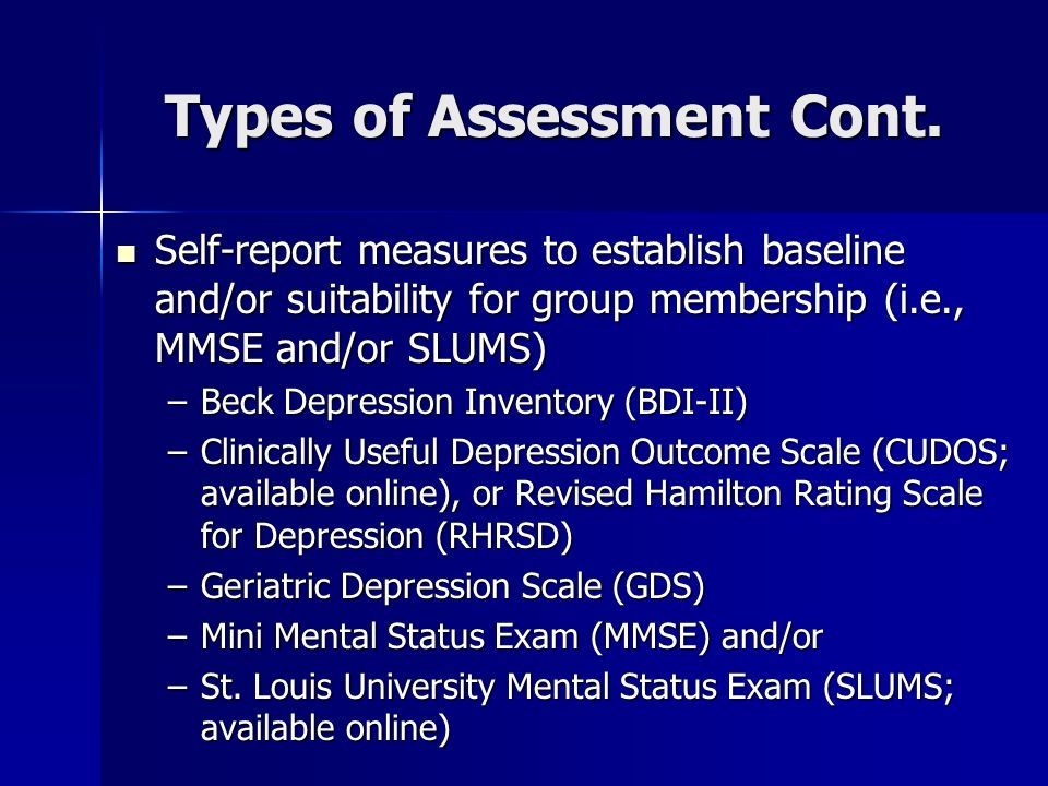 Types of Assessment Cont. Self-report measures to establish baseline and/or suitability for group membership (i.e., MMSE and/or SLUMS) Self-report mea