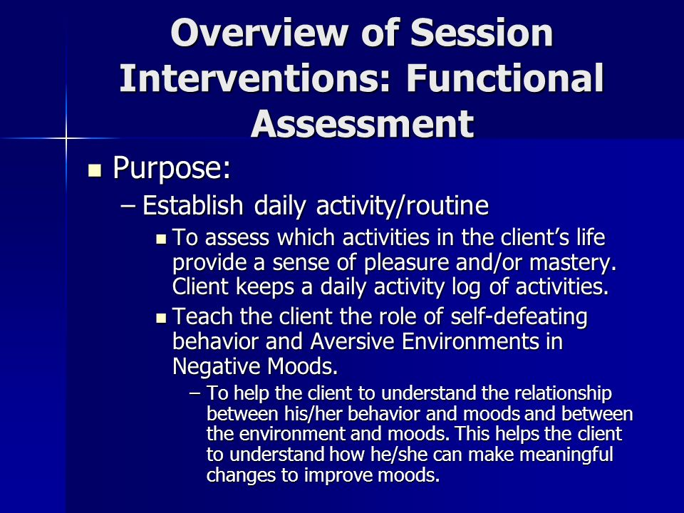 Overview of Session Interventions: Functional Assessment Purpose: Purpose: –Establish daily activity/routine To assess which activities in the clients