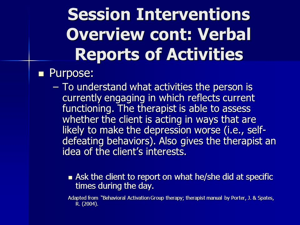 Session Interventions Overview cont: Verbal Reports of Activities Purpose: Purpose: –To understand what activities the person is currently engaging in
