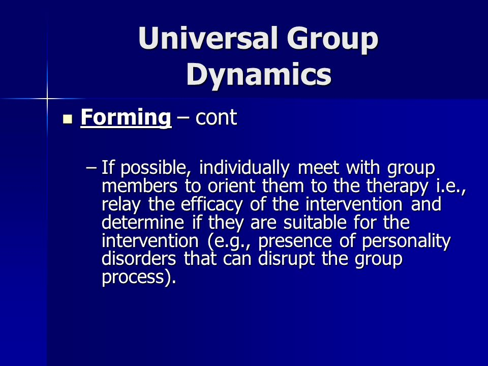 Universal Group Dynamics Forming – cont Forming – cont –If possible, individually meet with group members to orient them to the therapy i.e., relay th