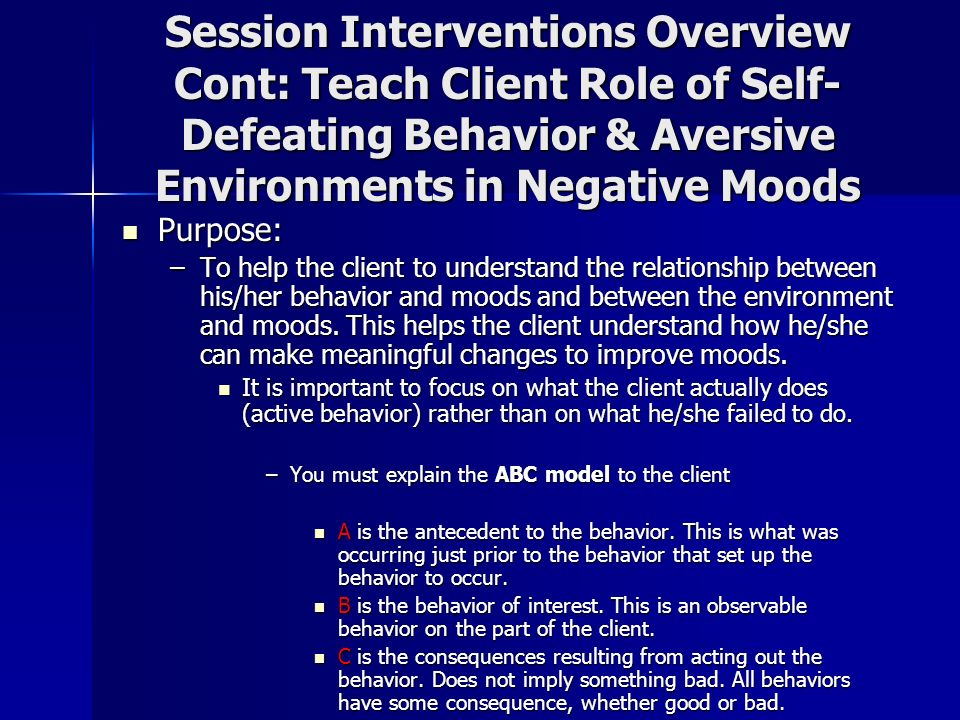 Session Interventions Overview Cont: Teach Client Role of Self- Defeating Behavior & Aversive Environments in Negative Moods Purpose: Purpose: –To hel