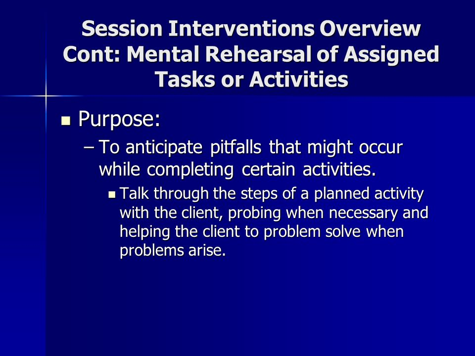 Session Interventions Overview Cont: Mental Rehearsal of Assigned Tasks or Activities Purpose: Purpose: –To anticipate pitfalls that might occur while