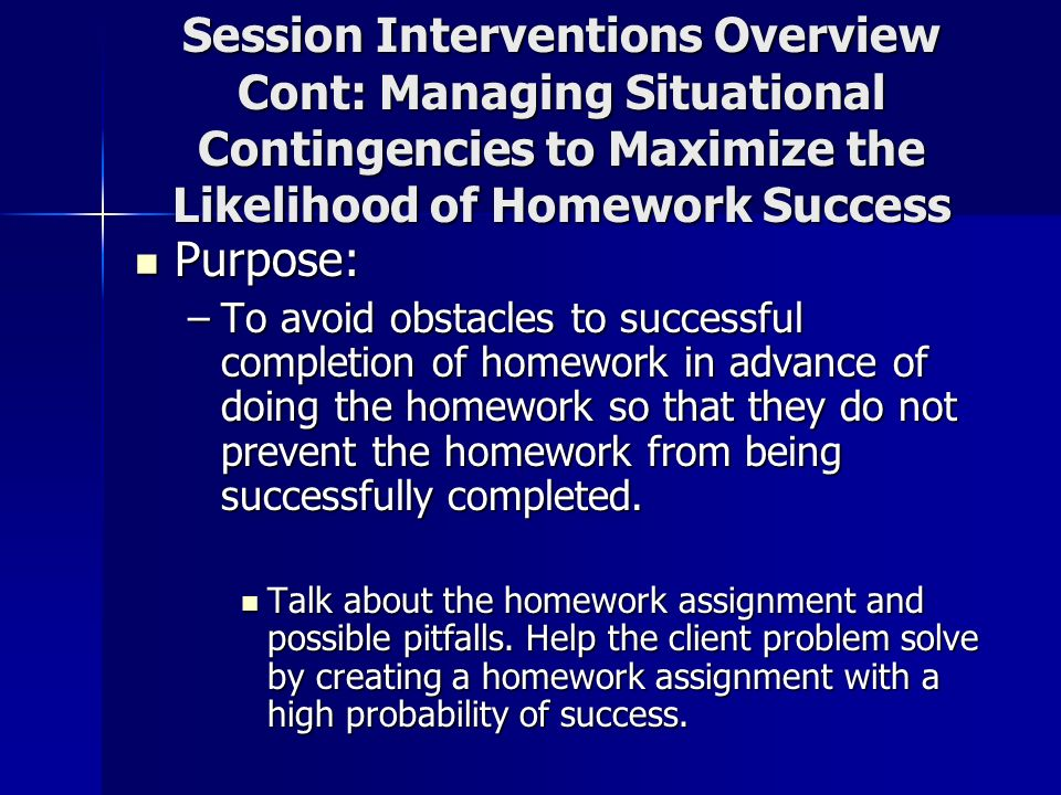 Session Interventions Overview Cont: Managing Situational Contingencies to Maximize the Likelihood of Homework Success Purpose: Purpose: –To avoid obs