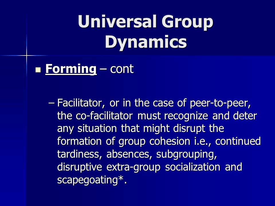 Universal Group Dynamics Forming – cont Forming – cont –*Scapegoating: a process whereby anger and aggression are displaced onto another, usually less powerful group or persons not responsible for the aggressors frustration (aka displacement or projection) Corsini, R.