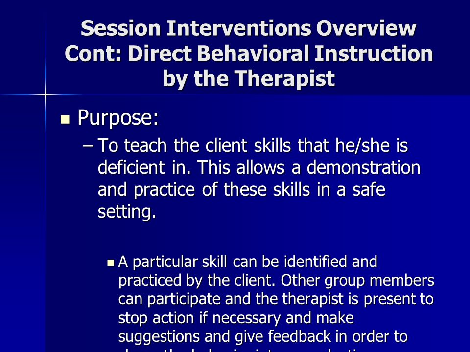 Session Interventions Overview Cont: Direct Behavioral Instruction by the Therapist Purpose: Purpose: –To teach the client skills that he/she is defic