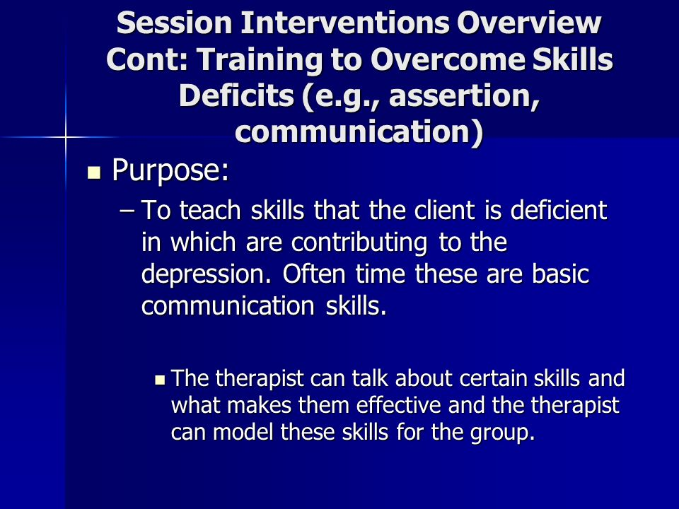 Session Interventions Overview Cont: Training to Overcome Skills Deficits (e.g., assertion, communication) Purpose: Purpose: –To teach skills that the