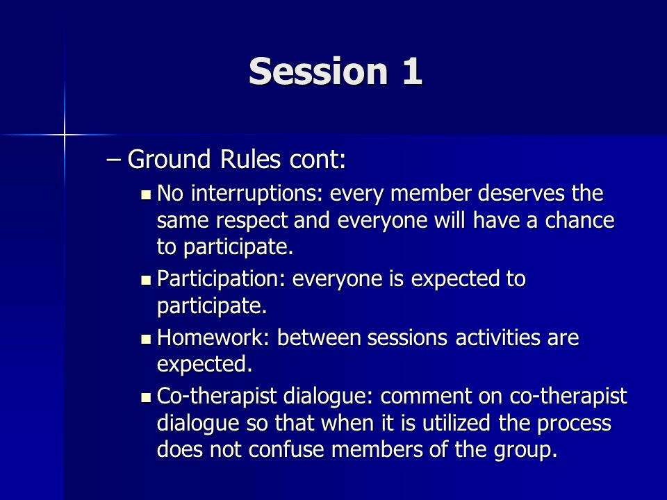 Session 1 –Ground Rules cont: No interruptions: every member deserves the same respect and everyone will have a chance to participate. No interruption
