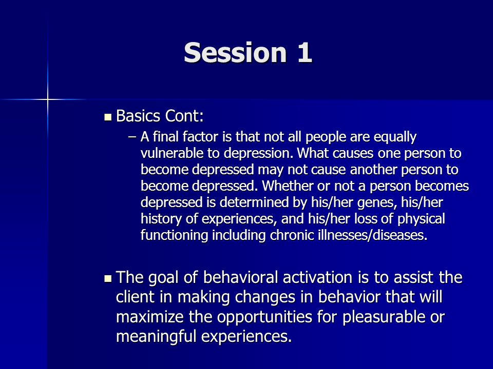 Session 1 Basics Cont: Basics Cont: –A final factor is that not all people are equally vulnerable to depression. What causes one person to become depr