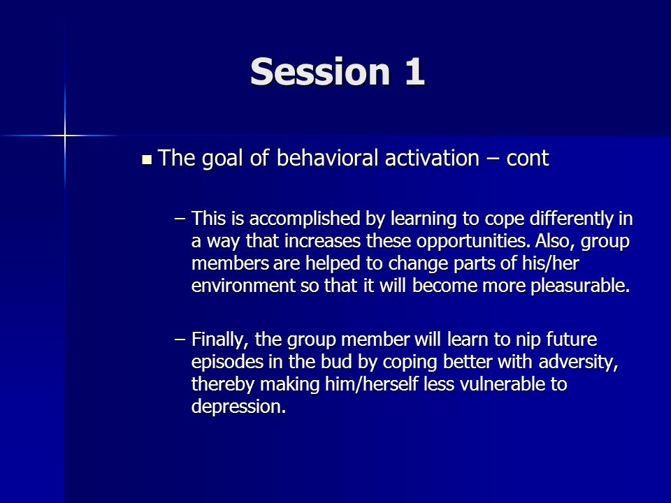 Session 1 The goal of behavioral activation – cont The goal of behavioral activation – cont –This is accomplished by learning to cope differently in a