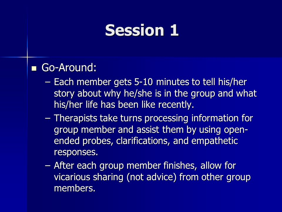 Session 1 Go-Around: Go-Around: –Each member gets 5-10 minutes to tell his/her story about why he/she is in the group and what his/her life has been l