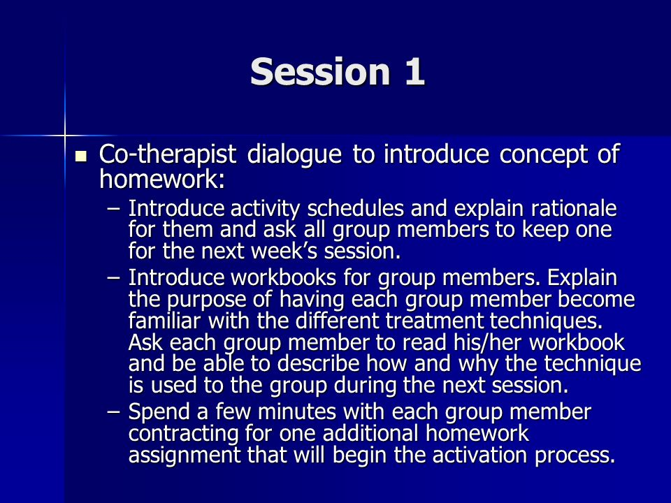 Session 1 Co-therapist dialogue to introduce concept of homework: Co-therapist dialogue to introduce concept of homework: –Introduce activity schedule