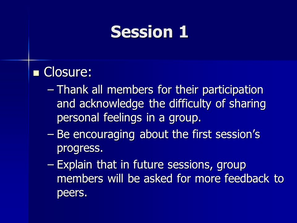 Session 1 Closure: Closure: –Thank all members for their participation and acknowledge the difficulty of sharing personal feelings in a group. –Be enc