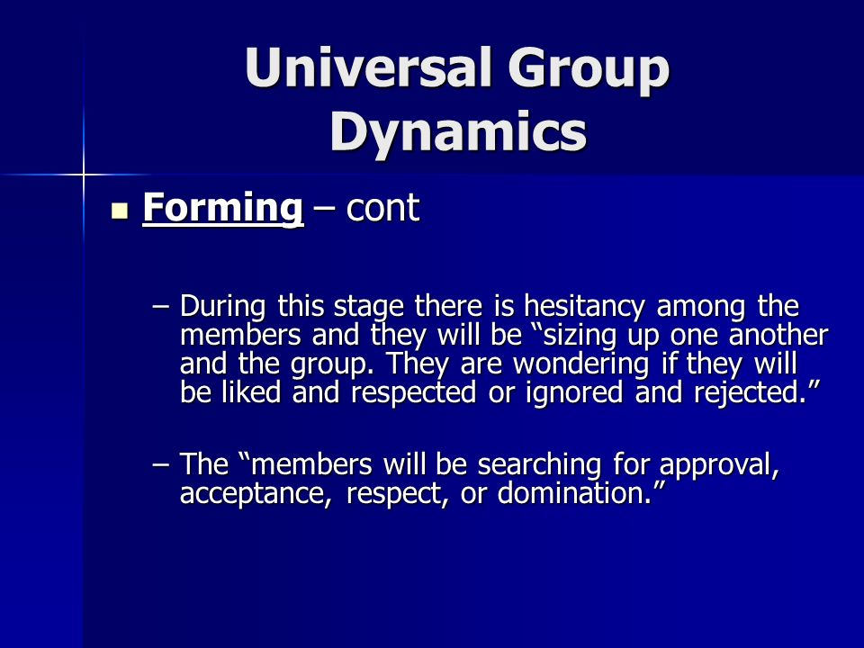 Universal Group Dynamics Forming – cont Forming – cont –Members will be wondering what membership entails…how much they must reveal of themselves, what type of commitment they must make.